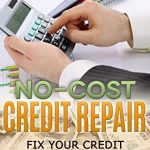 No-Cost Credit Repair: Fix Your Credit and Get Your Life Back! (How To Manage Your Money Book 1)